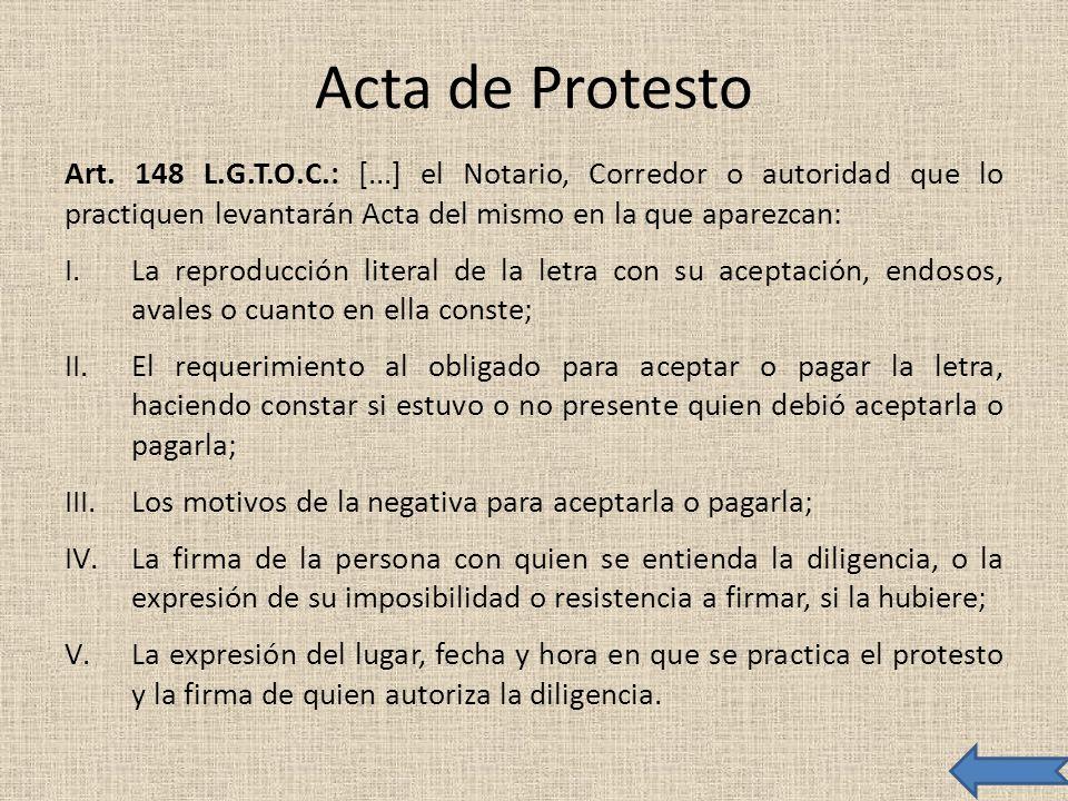 Acta de Protesto Art. 148 L.G.T.O.C.: [...] el Notario, Corredor o autoridad que lo practiquen levantarán Acta del mismo en la que aparezcan: